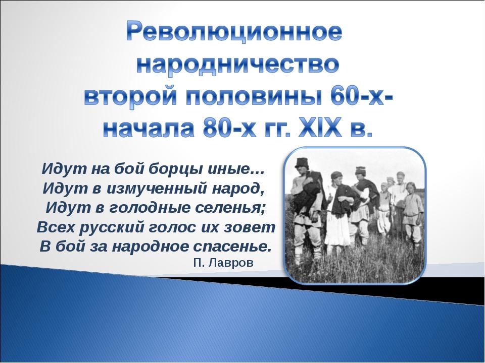 Идут на бой борцы иные… Идут в измученный народ, Идут в голодные селенья; В...