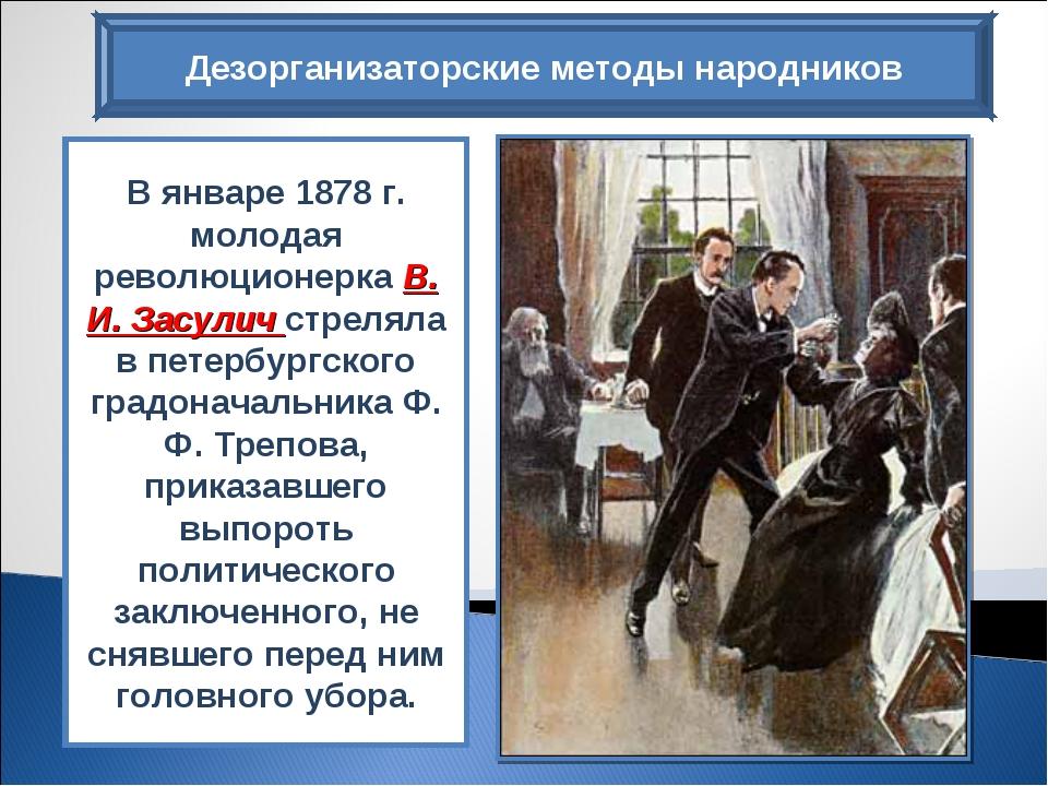 Дезорганизаторские методы народников В январе 1878 г. молодая революционерка...