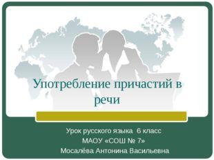 Употребление причастий в речи Урок русского языка 6 класс МАОУ «СОШ № 7» Моса
