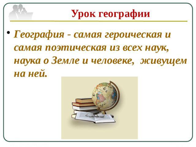 Урок географии География- самая героическая и самая поэтическая из всех наук...