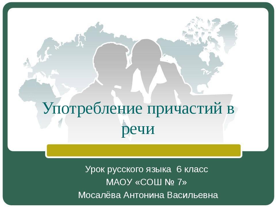 Употребление причастий в речи Урок русского языка 6 класс МАОУ «СОШ № 7» Моса...