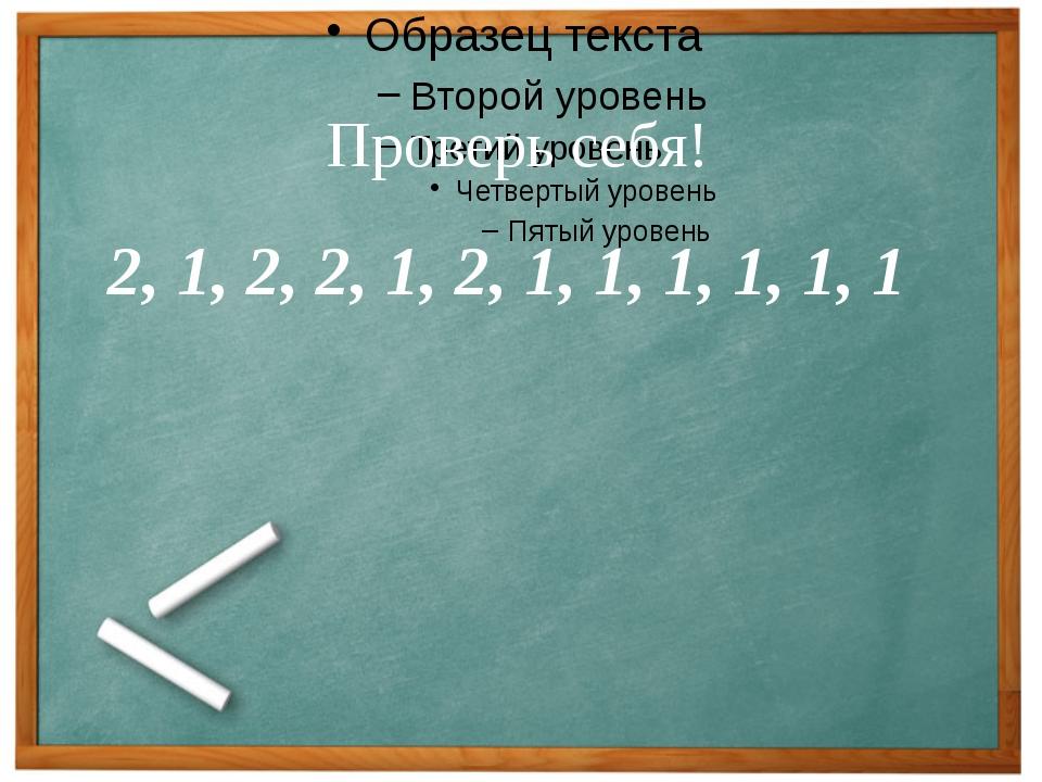 Проверь себя! 2, 1, 2, 2, 1, 2, 1, 1, 1, 1, 1, 1 Проверь себя!