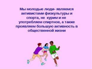 Мы молодые люди- являемся активистами физкультуры и спорта, не курим и не упо