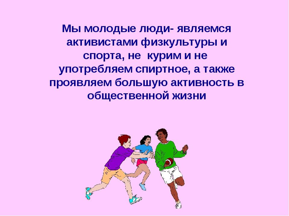 Мы молодые люди- являемся активистами физкультуры и спорта, не курим и не упо...