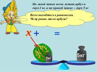 На левой чашке весов лежат арбуз и гиря 2 кг, а на правой чашке – гиря 5 кг В