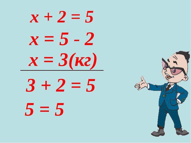 x = 5 - 2 x + 2 = 5 x = 3(кг) 3 + 2 = 5 5 = 5