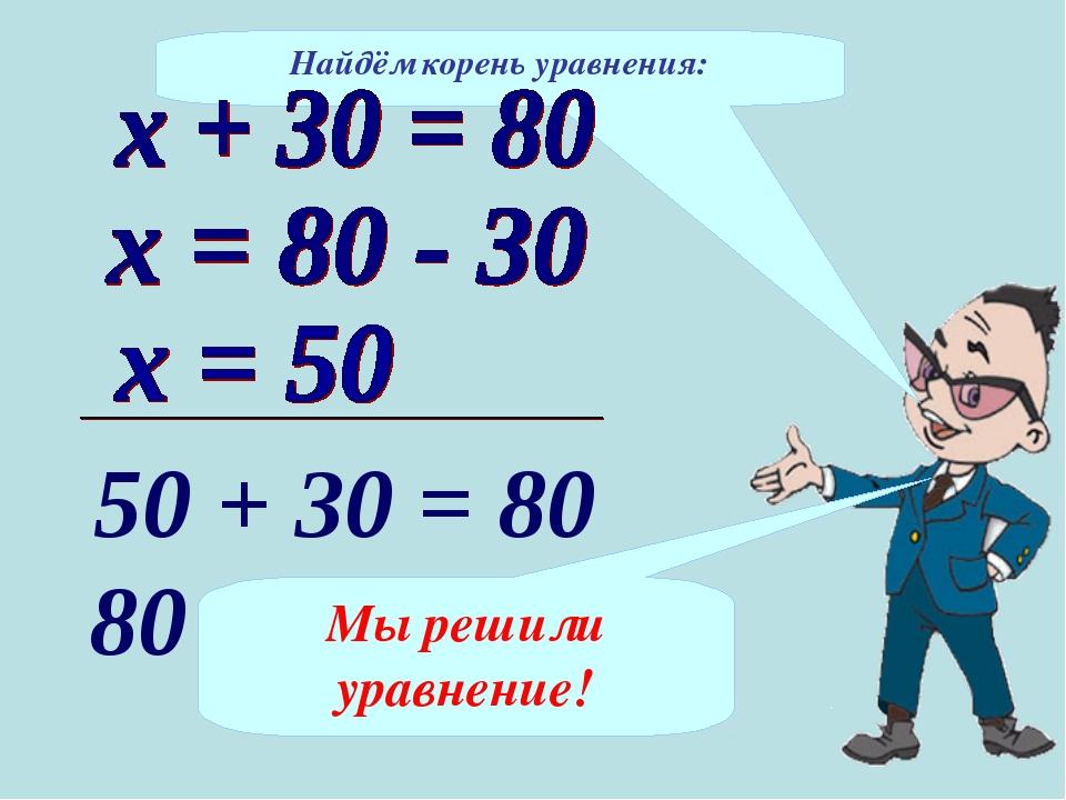 Найдём корень уравнения: 50 + 30 = 80 80 = 80 Мы решили уравнение!