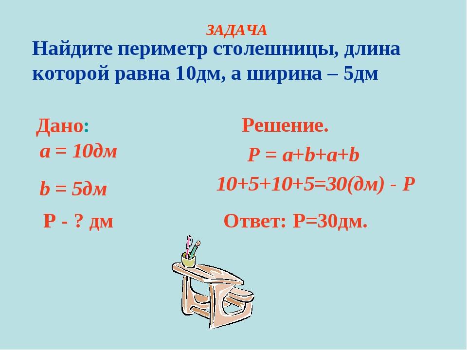 Найдите периметр столешницы, длина которой равна 10дм, а ширина – 5дм Дано: a...