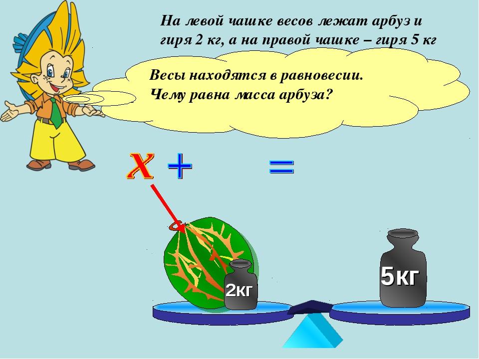На левой чашке весов лежат арбуз и гиря 2 кг, а на правой чашке – гиря 5 кг В...