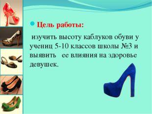 Цель работы: изучить высоту каблуков обуви у учениц 5-10 классов школы №3 и в