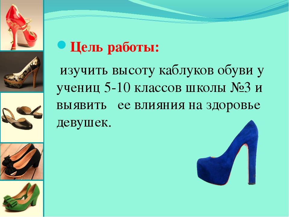 Цель работы: изучить высоту каблуков обуви у учениц 5-10 классов школы №3 и в...