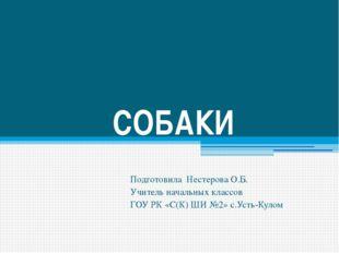 СОБАКИ Подготовила Нестерова О.Б. Учитель начальных классов ГОУ РК «С(К) ШИ №