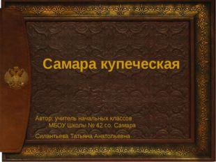 Самара купеческая Автор: учитель начальных классов МБОУ Школы № 42 г.о. Сама