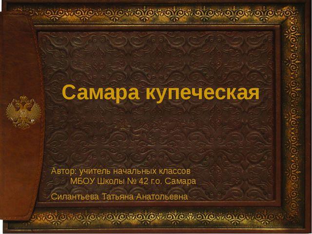 Самара купеческая Автор: учитель начальных классов МБОУ Школы № 42 г.о. Сама...