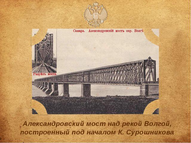 Александровский мост над рекой Волгой, построенный под началом К.Сурошникова