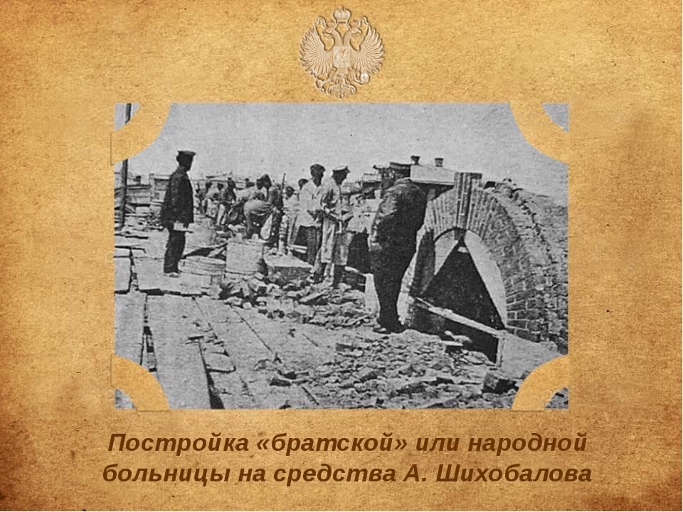 Постройка «братской» или народной больницы на средства А.Шихобалова