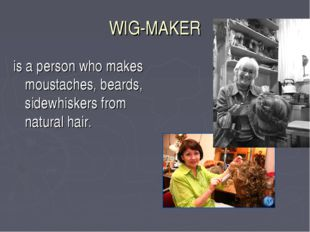 WIG-MAKER is a person who makes moustaches, beards, sidewhiskers from natural