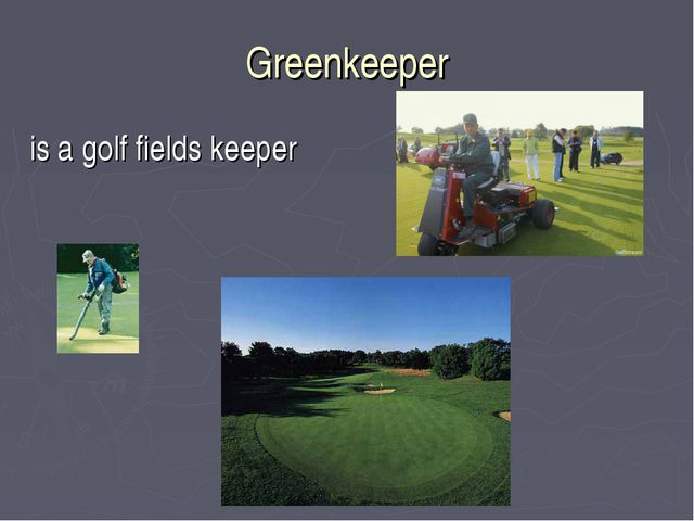Greenkeeper is a golf fields keeper