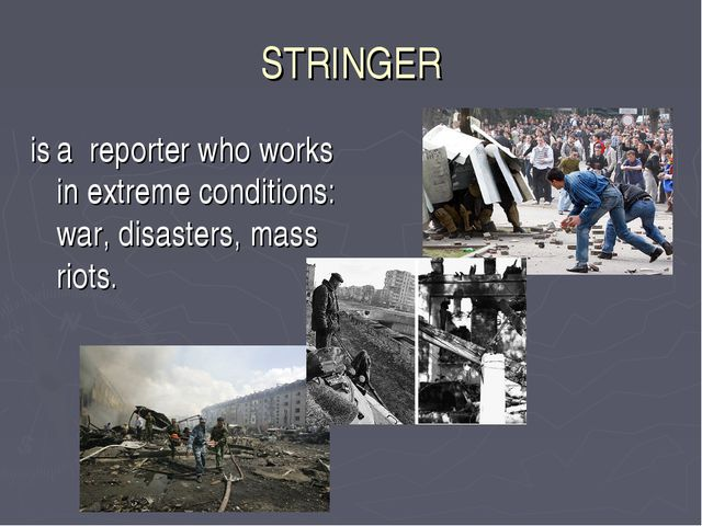 STRINGER is a reporter who works in extreme conditions: war, disasters, mass...