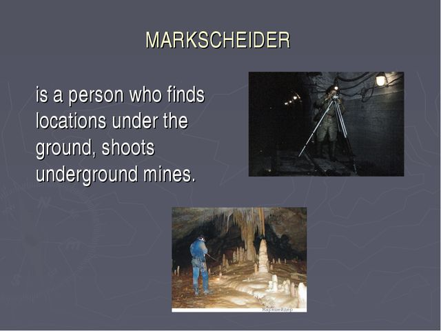 MARKSCHEIDER 	is a person who finds locations under the ground, shoots underg...