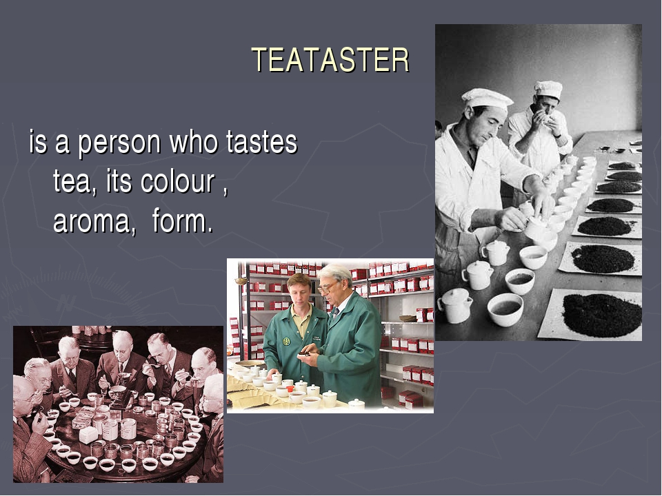 TEATASTER is a person who tastes tea, its colour , aroma, form.