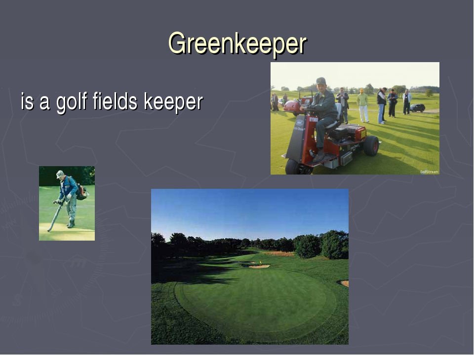 Greenkeeper is a golf fields keeper
