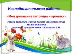 Исследовательская работа «Мои домашние питомцы – кролики» Работу выполнила уч