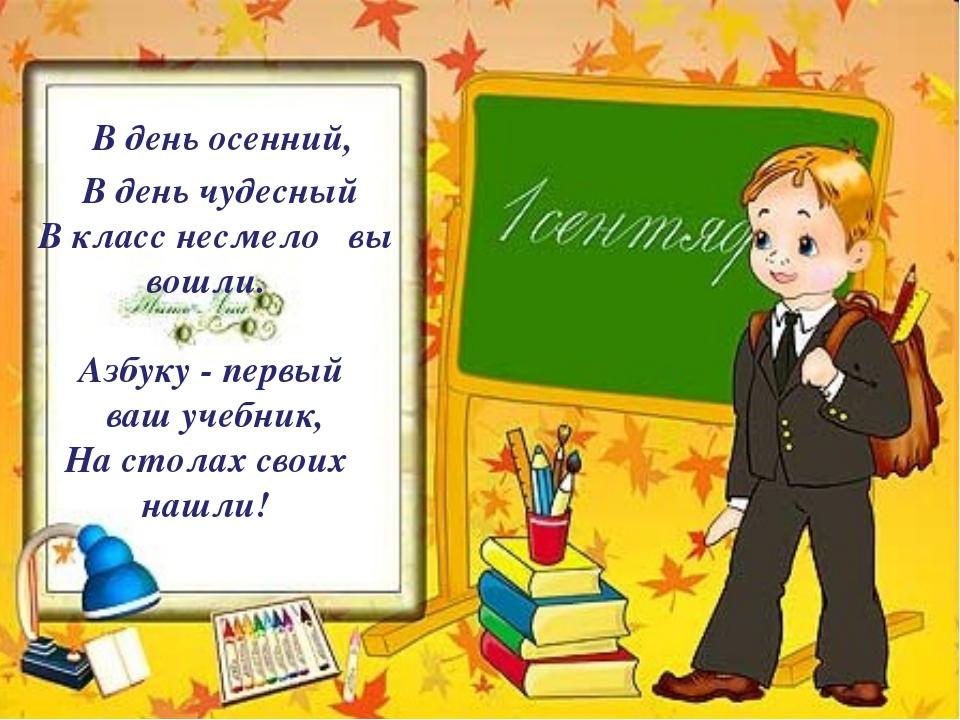 В день осенний, В день чудесный В класс несмело вы вошли. Азбуку - первый ва...