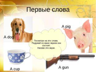 Первые слова A dog A pig A gun A cup Посмотри на эти слова. Подумай из каких