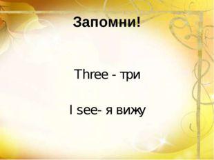 Запомни! Three - три I see- я вижу