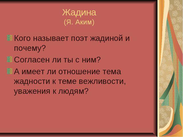 Жадина (Я. Аким) Кого называет поэт жадиной и почему? Согласен ли ты с ним? А...