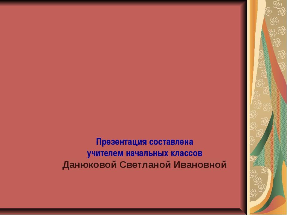 Презентация составлена учителем начальных классов Данюковой Светланой Ивановной