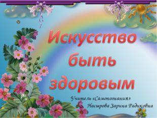 Учитель «Самопознания» Насырова Зарина Радиковна