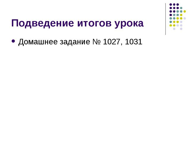 Подведение итогов урока Домашнее задание № 1027, 1031