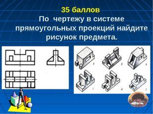 35 баллов По чертежу в системе прямоугольных проекций найдите рисунок предме