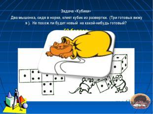 Задача «Кубики» Два мышонка, сидя в норке, клеят кубик из развертки. (Три гот