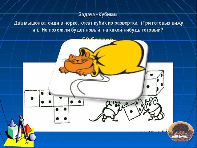 Задача «Кубики» Два мышонка, сидя в норке, клеят кубик из развертки. (Три гот...