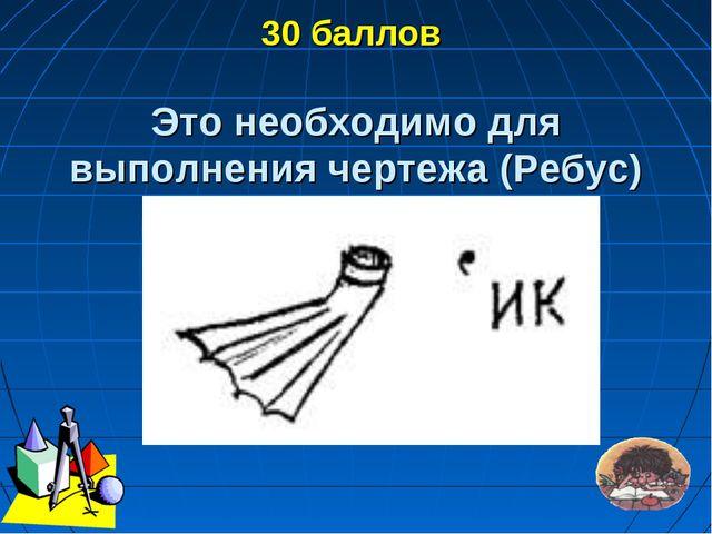 30 баллов Это необходимо для выполнения чертежа (Ребус)