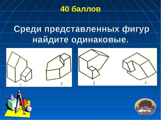 40 баллов Среди представленных фигур найдите одинаковые.