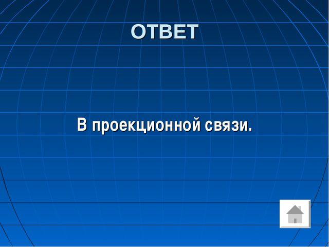 ОТВЕТ В проекционной связи.