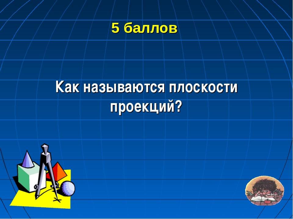5 баллов Как называются плоскости проекций?