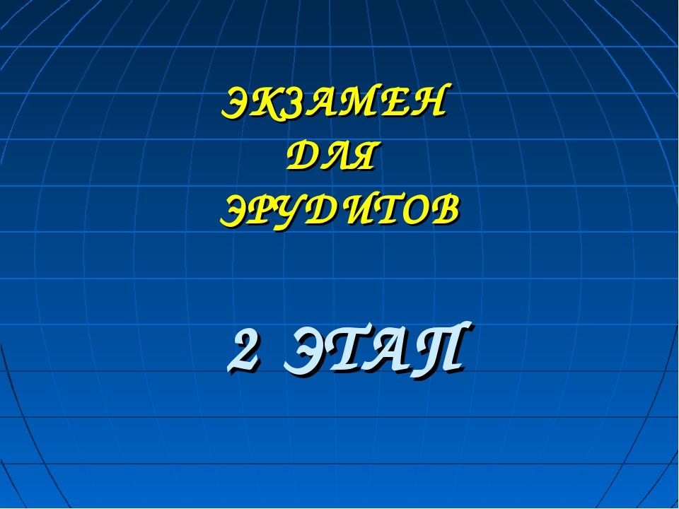 ЭКЗАМЕН ДЛЯ ЭРУДИТОВ 2 ЭТАП