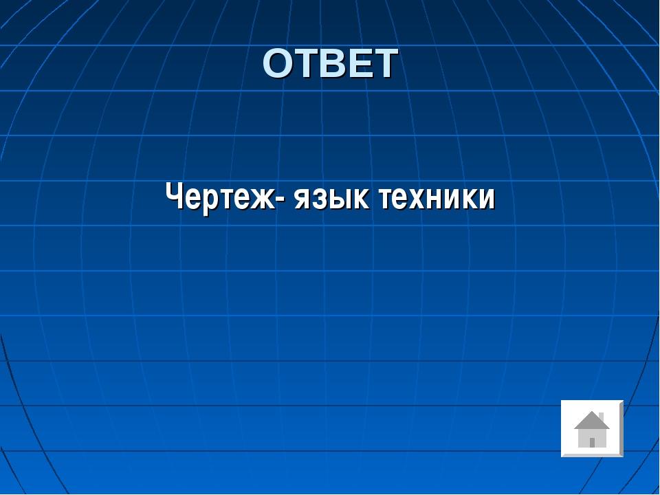 ОТВЕТ Чертеж- язык техники