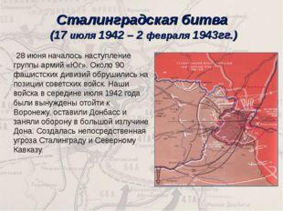 Сталинградская битва (17 июля 1942 – 2 февраля 1943гг.) 28 июня началось наст