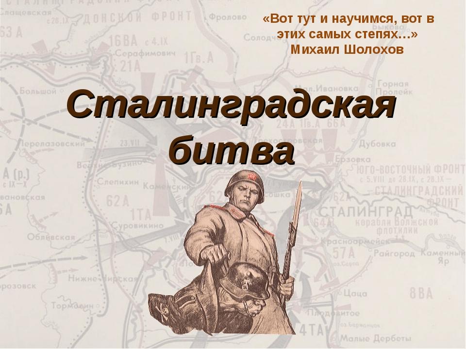 Сталинградская битва «Вот тут и научимся, вот в этих самых степях…» Михаил Шо...