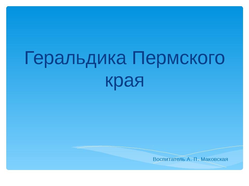 Геральдика Пермского края Воспитатель А. П. Маковская