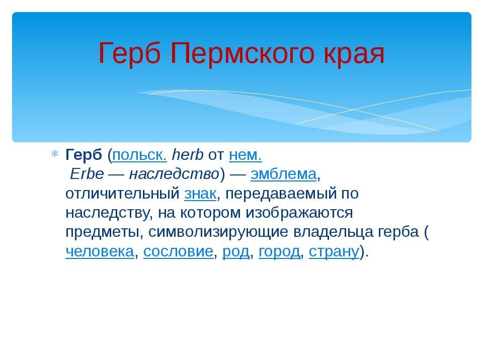 Герб(польск.herbотнем.Erbe—наследство)—эмблема, отличительныйзнак,...