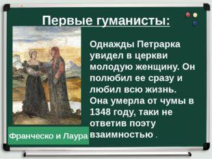 Первые гуманисты: Однажды Петрарка увидел в церкви молодую женщину. Он полюби