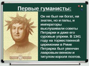 Первые гуманисты: Он не был ни богат, ни знатен, но и папы, и императоры высл