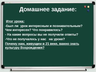 Домашнее задание: Итог урока: -Был ли урок интересным и познавательным? Чем и